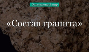 Состав гранита – описание для детей о составляющих минералах гранита (2 класс, окружающий мир) в кратком изложении